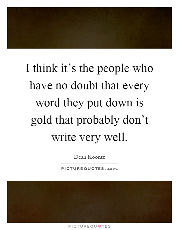 I think it's the people who have no doubt that every word they put down is gold that probably don't write very well Picture Quote #1