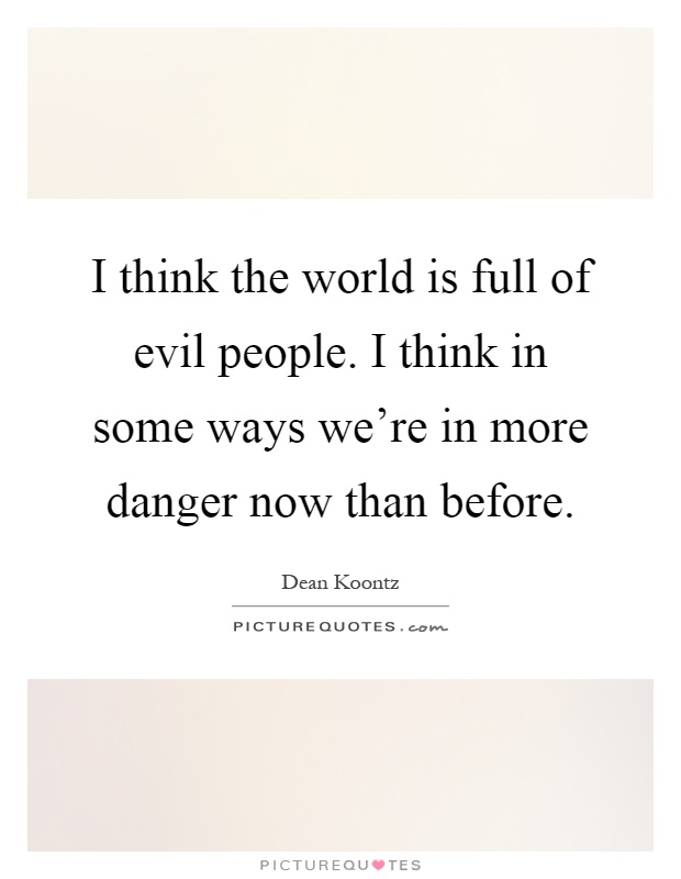 I think the world is full of evil people. I think in some ways we're in more danger now than before Picture Quote #1