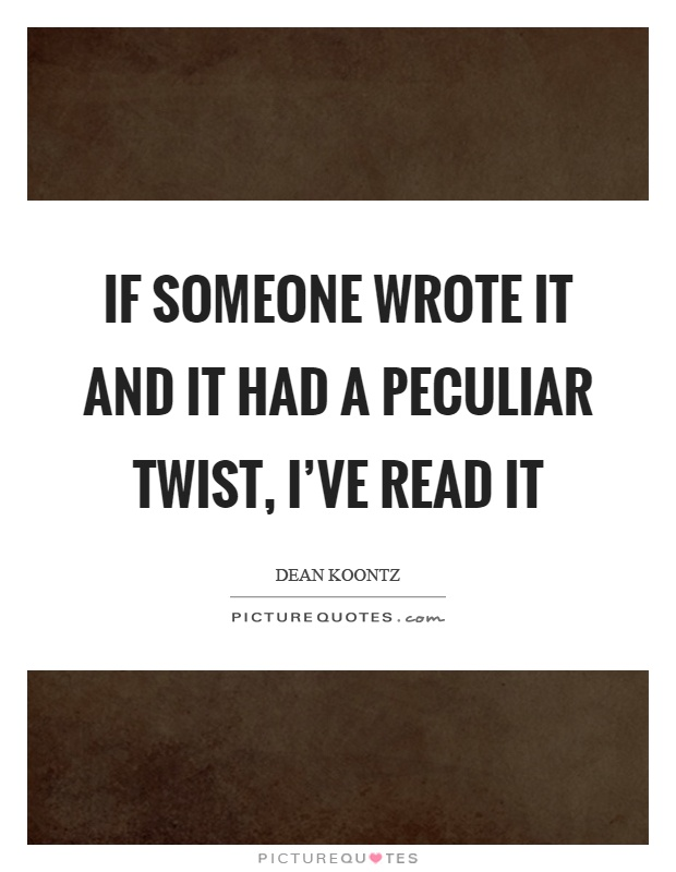 If someone wrote it and it had a peculiar twist, I've read it Picture Quote #1