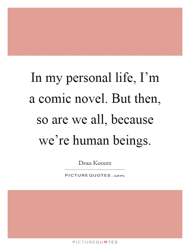 In my personal life, I'm a comic novel. But then, so are we all, because we're human beings Picture Quote #1