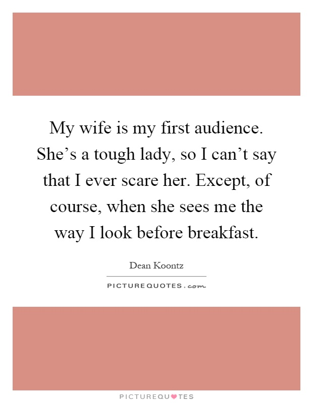 My wife is my first audience. She's a tough lady, so I can't say that I ever scare her. Except, of course, when she sees me the way I look before breakfast Picture Quote #1