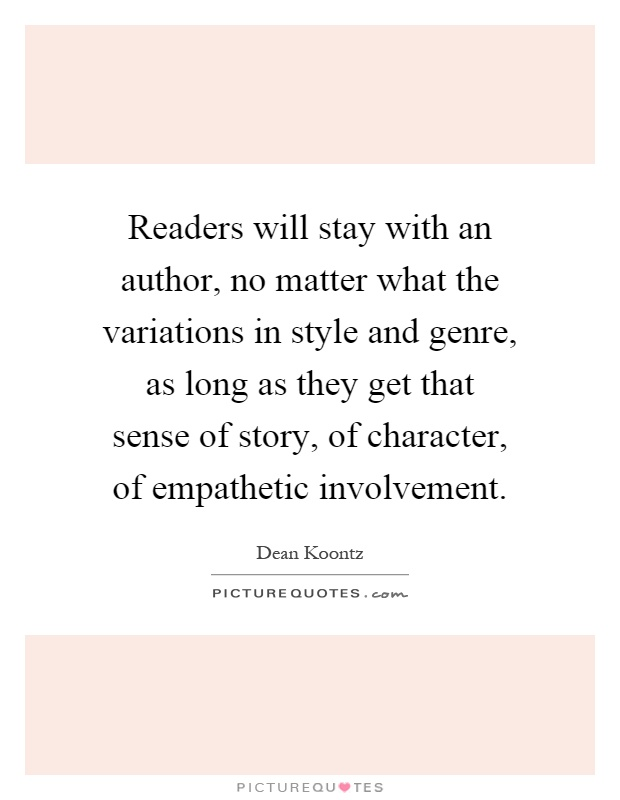 Readers will stay with an author, no matter what the variations in style and genre, as long as they get that sense of story, of character, of empathetic involvement Picture Quote #1