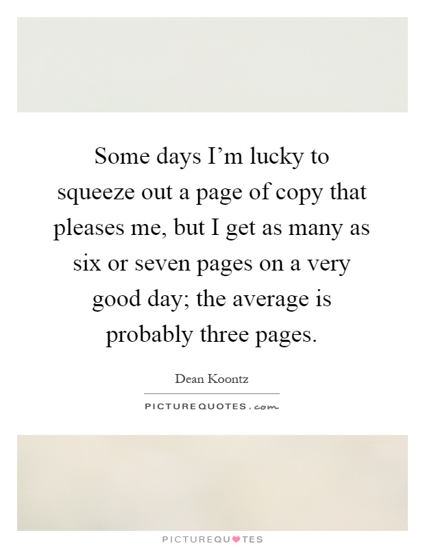 Some days I'm lucky to squeeze out a page of copy that pleases me, but I get as many as six or seven pages on a very good day; the average is probably three pages Picture Quote #1