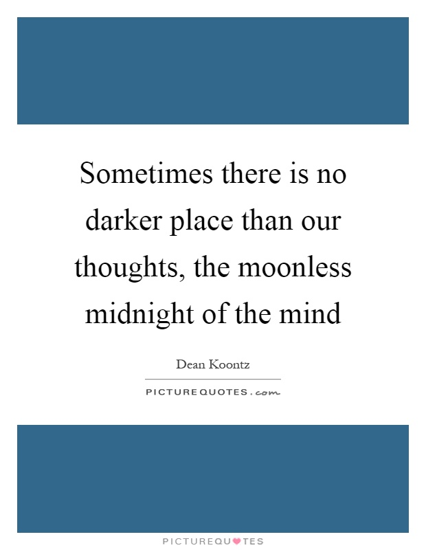 Sometimes there is no darker place than our thoughts, the moonless midnight of the mind Picture Quote #1