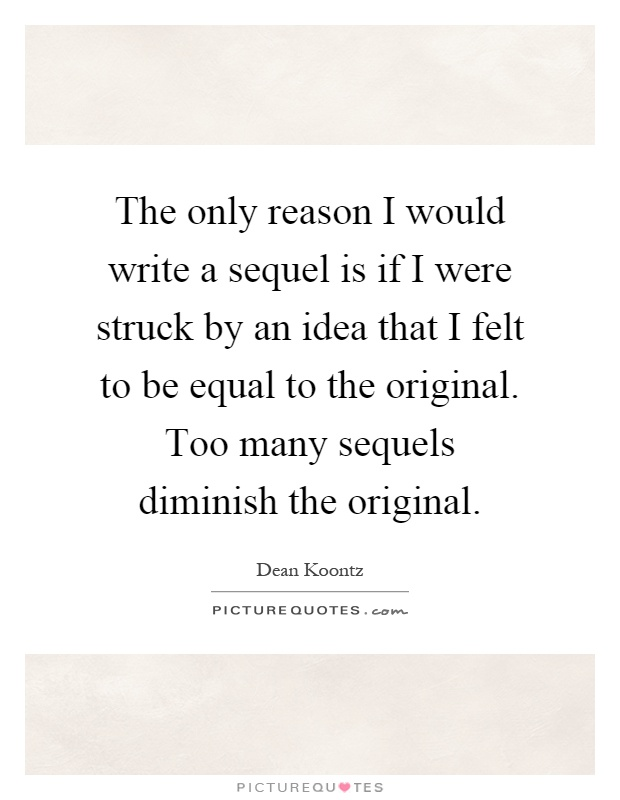 The only reason I would write a sequel is if I were struck by an idea that I felt to be equal to the original. Too many sequels diminish the original Picture Quote #1
