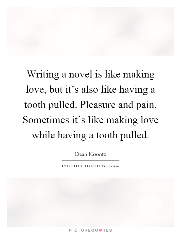 Writing a novel is like making love, but it's also like having a tooth pulled. Pleasure and pain. Sometimes it's like making love while having a tooth pulled Picture Quote #1