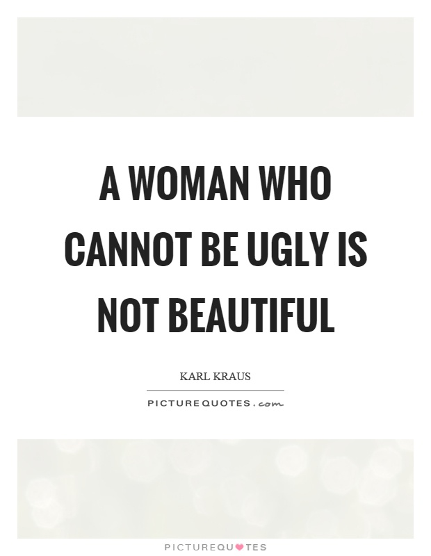 A woman who cannot be ugly is not beautiful Picture Quote #1