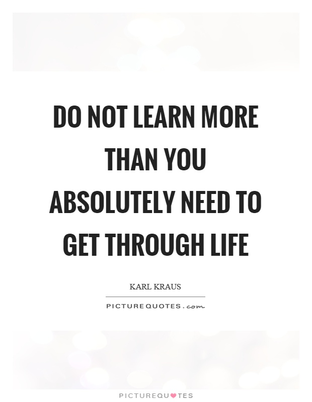 Do not learn more than you absolutely need to get through life Picture Quote #1