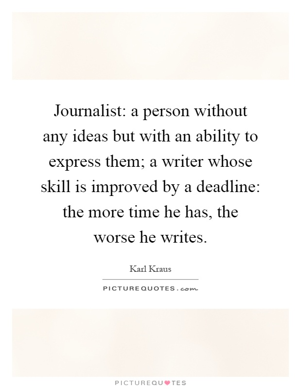 Journalist: a person without any ideas but with an ability to express them; a writer whose skill is improved by a deadline: the more time he has, the worse he writes Picture Quote #1