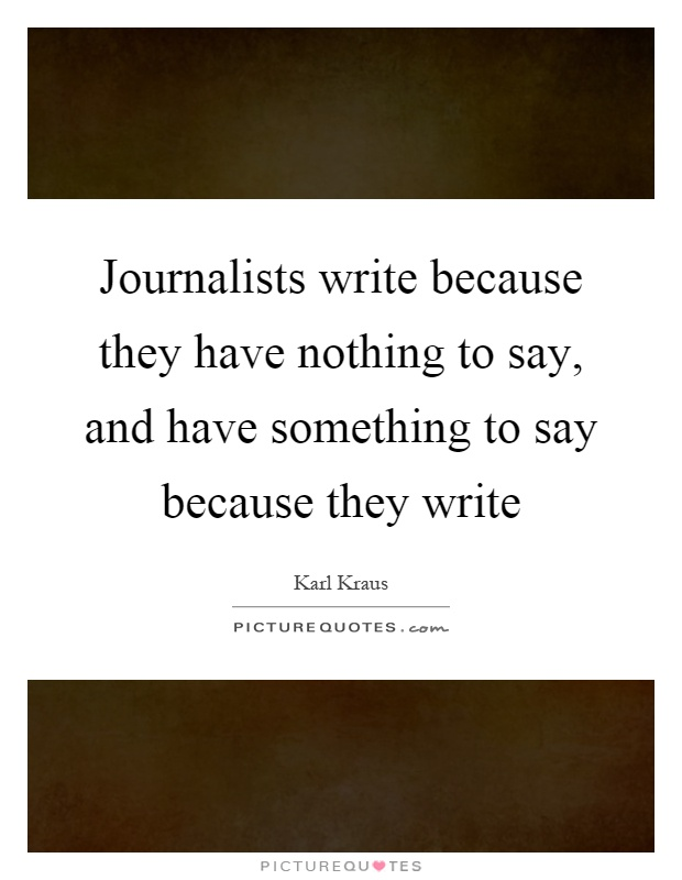 Journalists write because they have nothing to say, and have something to say because they write Picture Quote #1