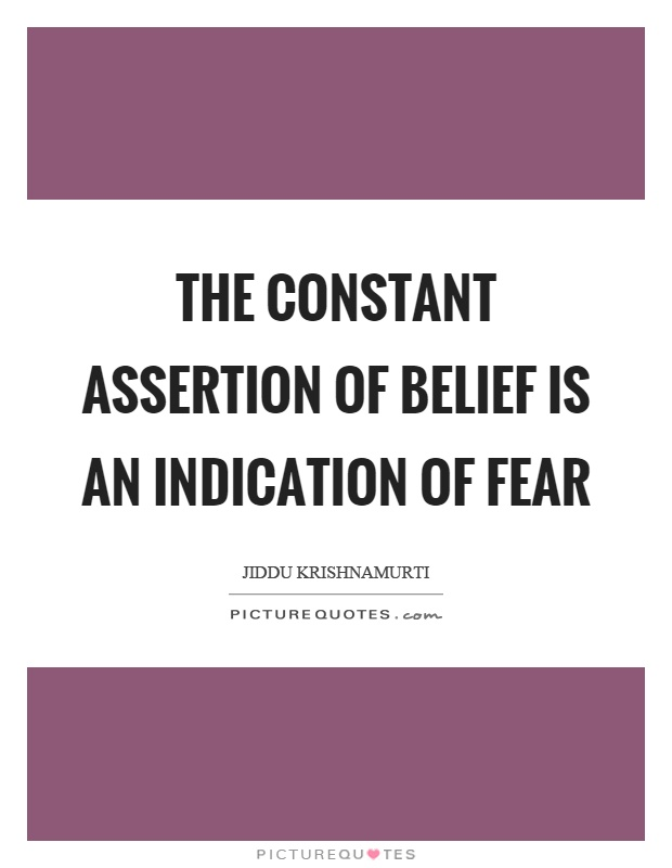 The constant assertion of belief is an indication of fear Picture Quote #1