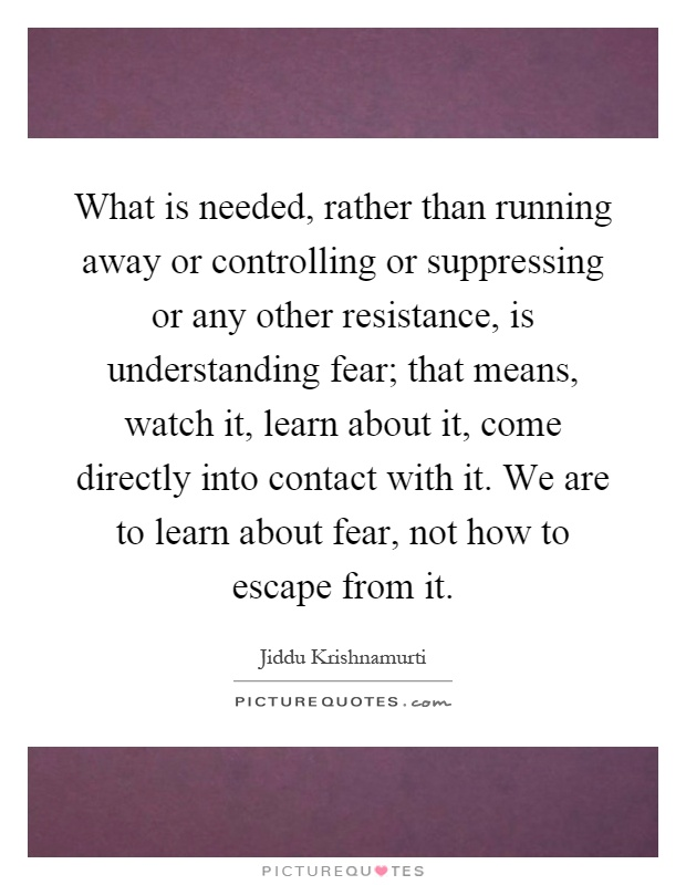 What is needed, rather than running away or controlling or suppressing or any other resistance, is understanding fear; that means, watch it, learn about it, come directly into contact with it. We are to learn about fear, not how to escape from it Picture Quote #1