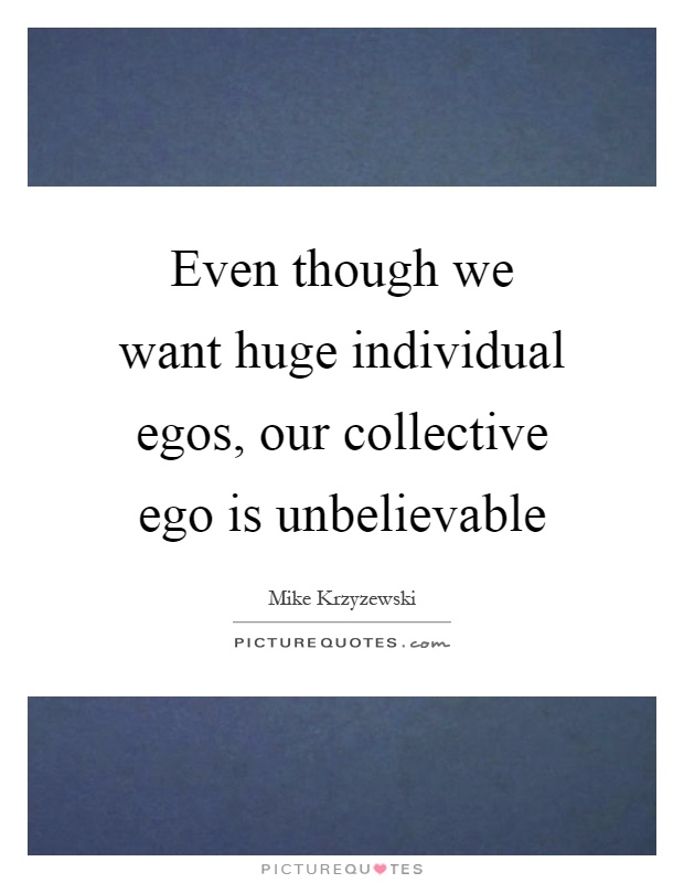 Even though we want huge individual egos, our collective ego is unbelievable Picture Quote #1