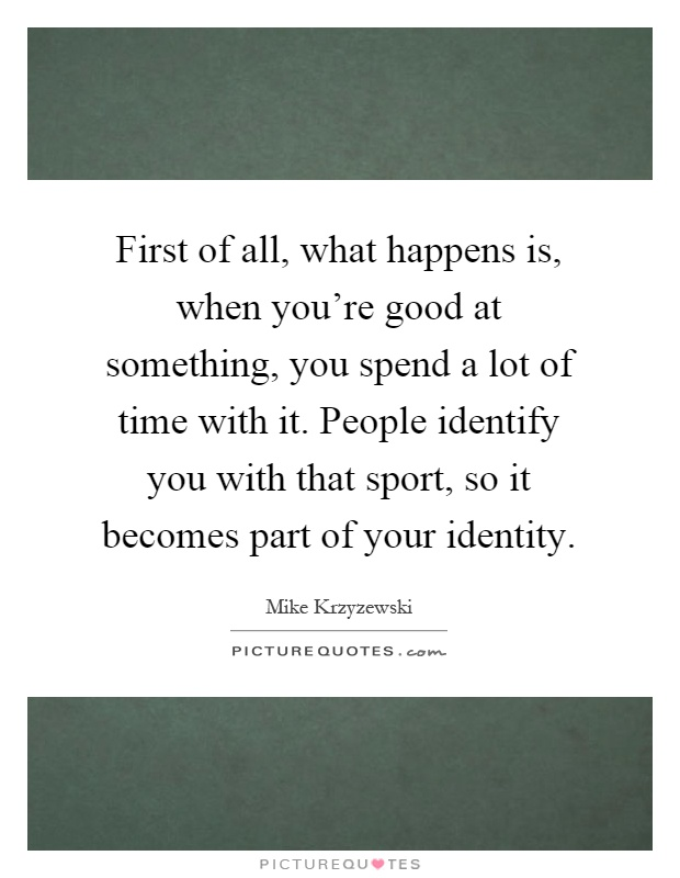 First of all, what happens is, when you're good at something, you spend a lot of time with it. People identify you with that sport, so it becomes part of your identity Picture Quote #1