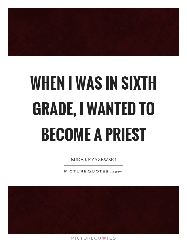 When I was in sixth grade, I wanted to become a priest Picture Quote #1