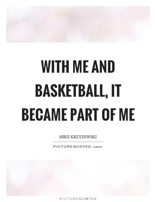 With me and basketball, it became part of me Picture Quote #1