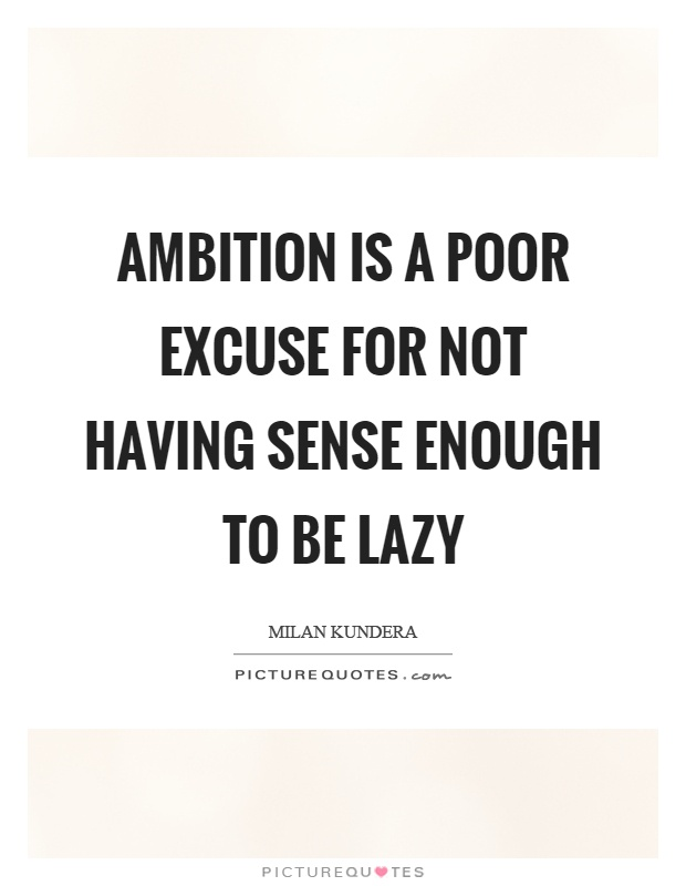 Ambition is a poor excuse for not having sense enough to be lazy Picture Quote #1
