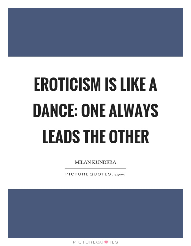 Eroticism is like a dance: one always leads the other Picture Quote #1
