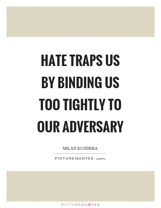 Hate traps us by binding us too tightly to our adversary Picture Quote #1