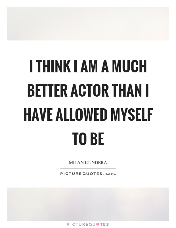 I think I am a much better actor than I have allowed myself to be Picture Quote #1
