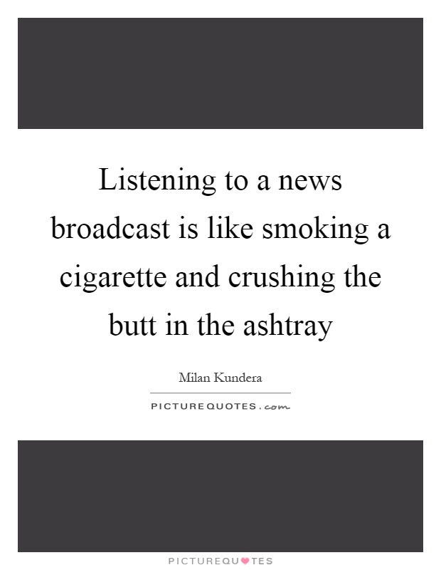 Listening to a news broadcast is like smoking a cigarette and crushing the butt in the ashtray Picture Quote #1
