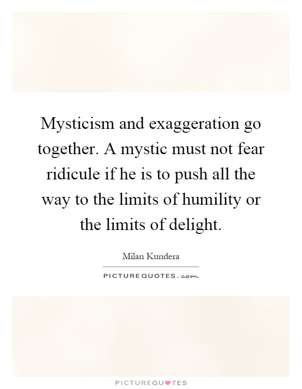 Mysticism and exaggeration go together. A mystic must not fear ridicule if he is to push all the way to the limits of humility or the limits of delight Picture Quote #1