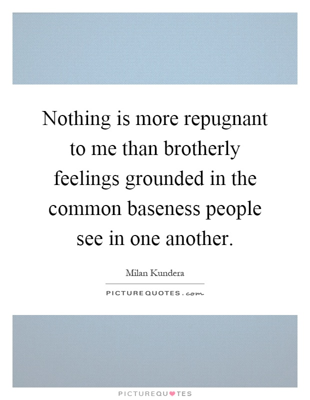 Nothing is more repugnant to me than brotherly feelings grounded in the common baseness people see in one another Picture Quote #1