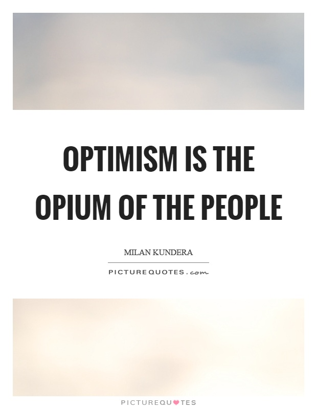 Optimism is the opium of the people Picture Quote #1