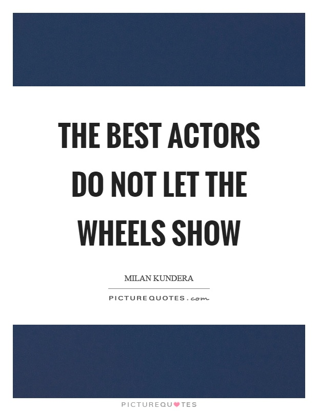 The best actors do not let the wheels show Picture Quote #1