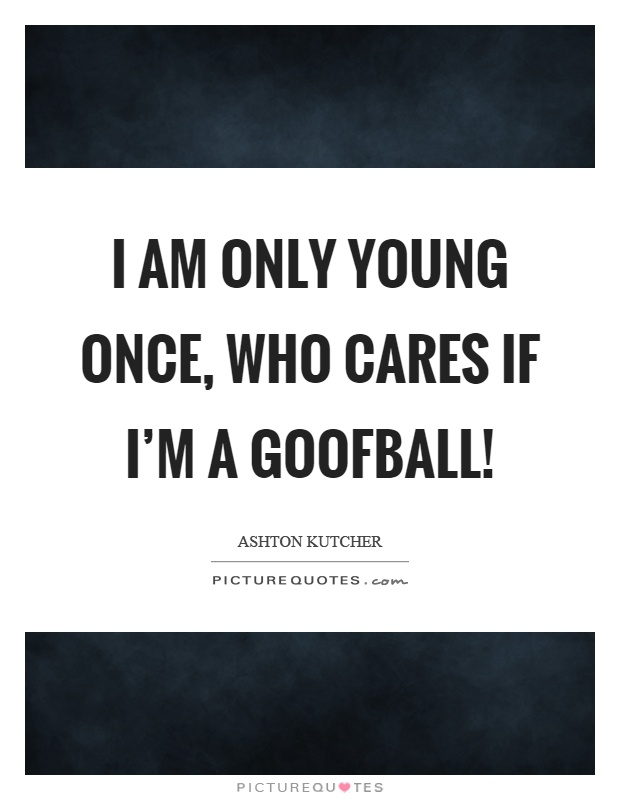 I am only young once, who cares if I'm a goofball! Picture Quote #1