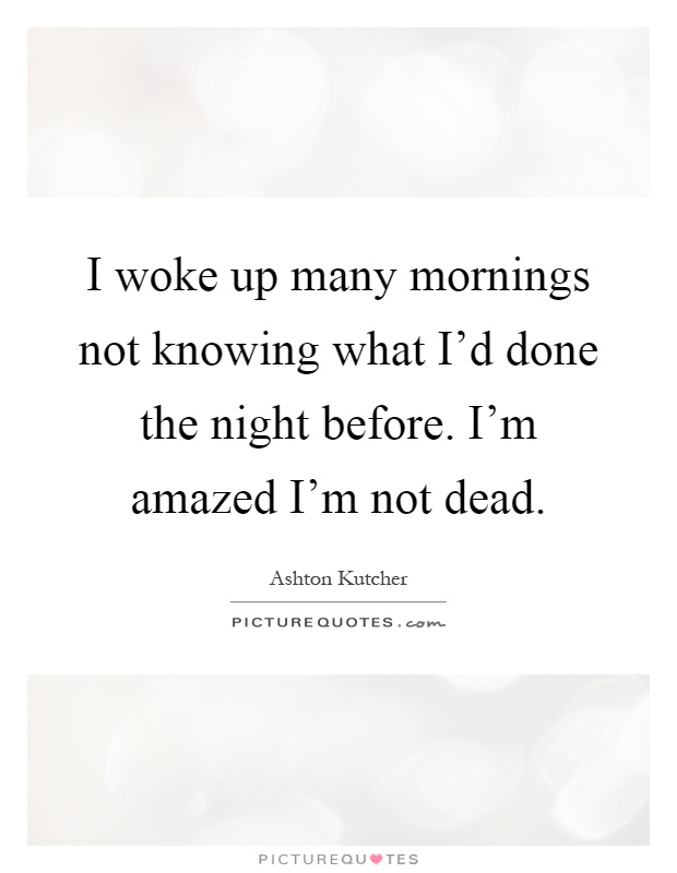 I woke up many mornings not knowing what I'd done the night before. I'm amazed I'm not dead Picture Quote #1