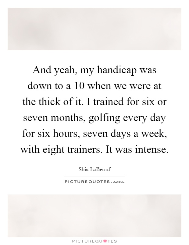 And yeah, my handicap was down to a 10 when we were at the thick of it. I trained for six or seven months, golfing every day for six hours, seven days a week, with eight trainers. It was intense Picture Quote #1