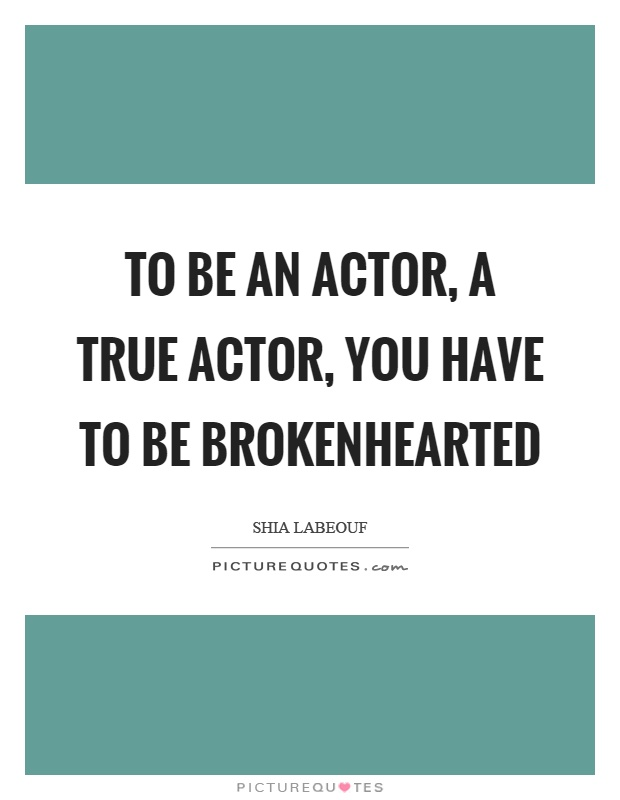 To be an actor, a true actor, you have to be brokenhearted Picture Quote #1