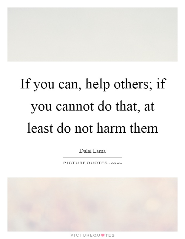 If you can, help others; if you cannot do that, at least do not harm them Picture Quote #1