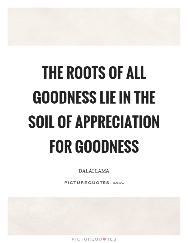 The roots of all goodness lie in the soil of appreciation for goodness Picture Quote #1