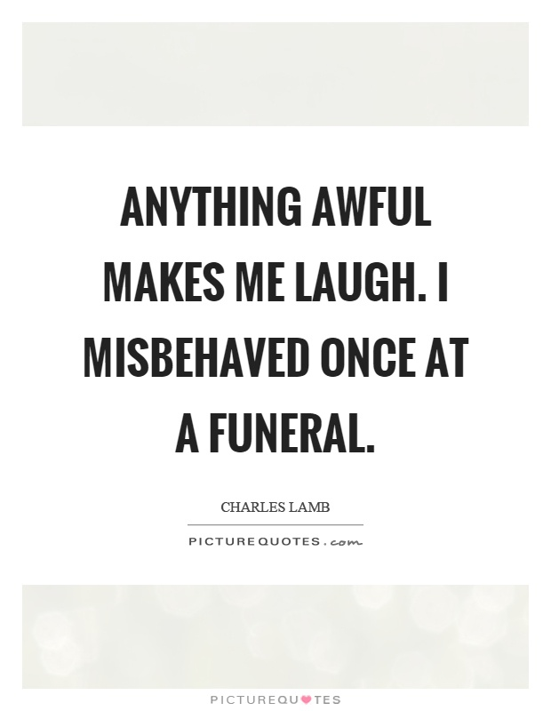 Anything awful makes me laugh. I misbehaved once at a funeral Picture Quote #1