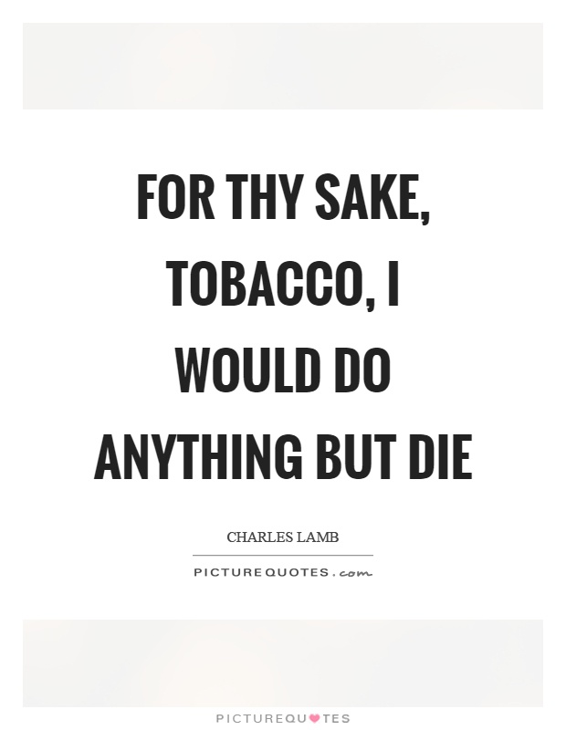 For thy sake, tobacco, I would do anything but die Picture Quote #1