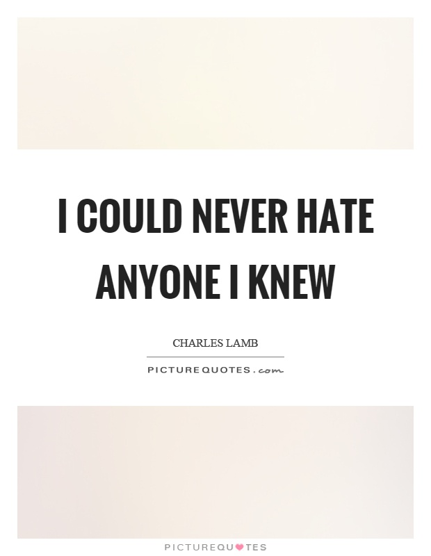 I could never hate anyone I knew Picture Quote #1