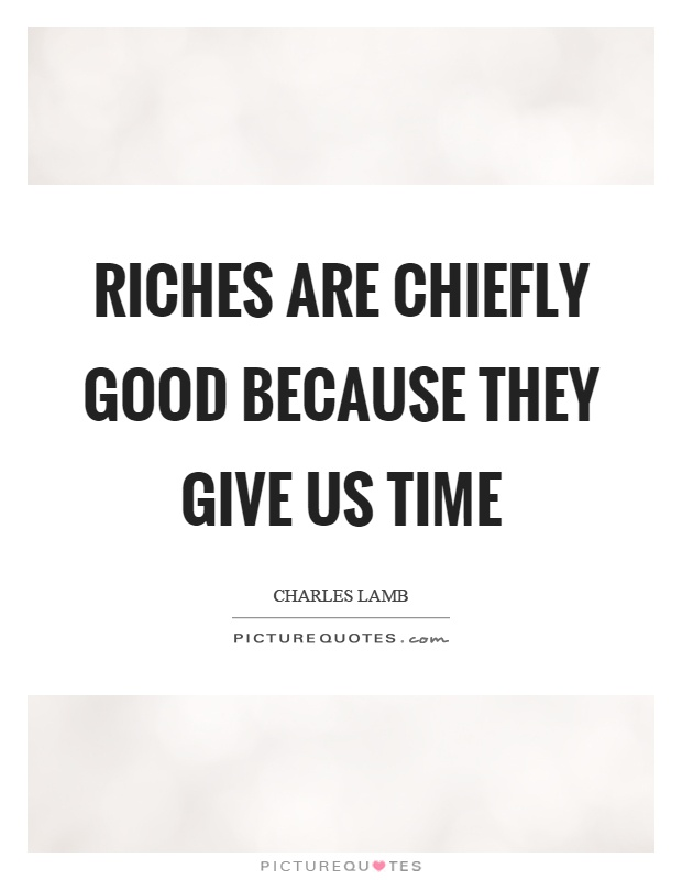Riches are chiefly good because they give us time Picture Quote #1