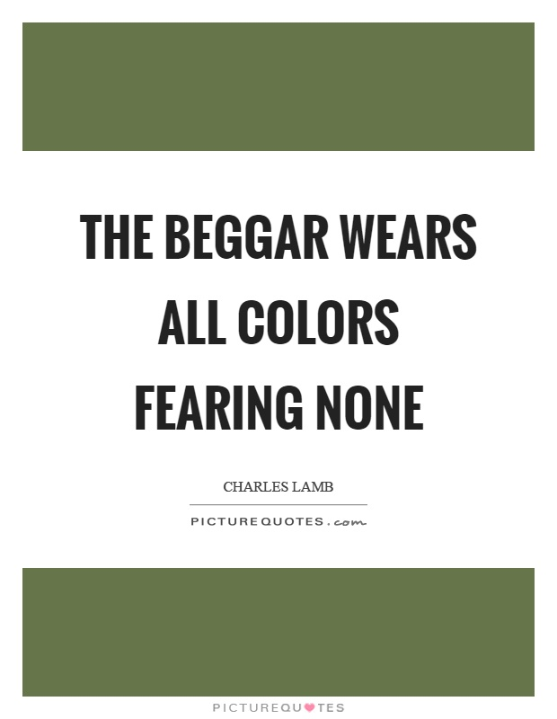 The beggar wears all colors fearing none Picture Quote #1