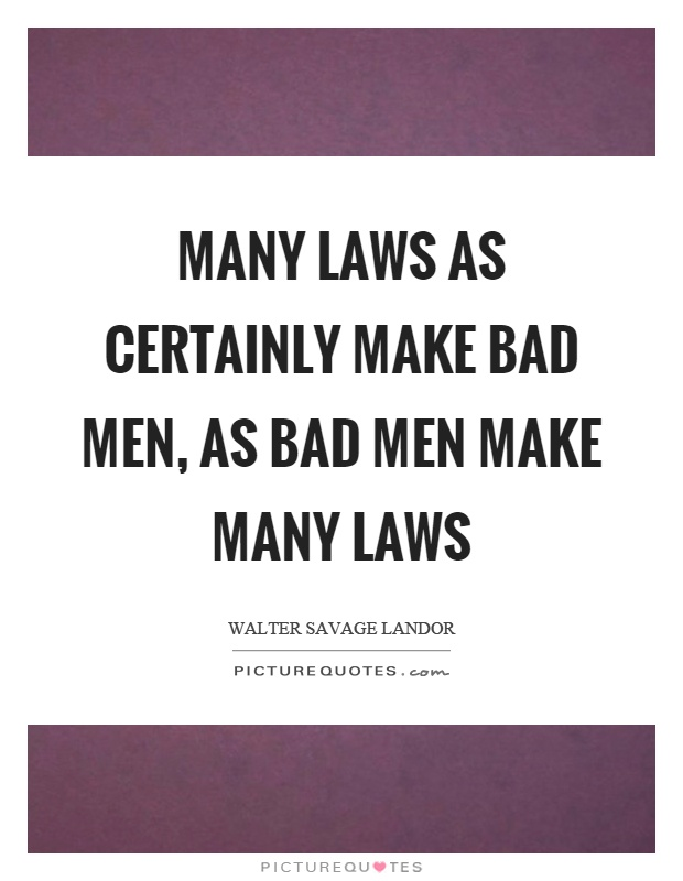 Many laws as certainly make bad men, as bad men make many laws Picture Quote #1