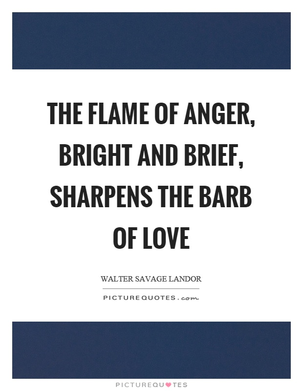 The flame of anger, bright and brief, sharpens the barb of love Picture Quote #1