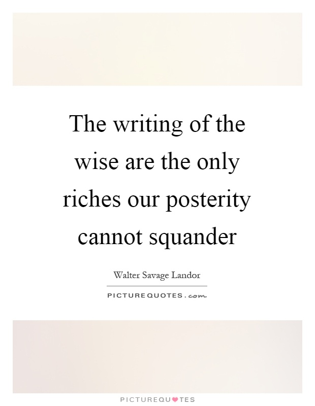 The writing of the wise are the only riches our posterity cannot squander Picture Quote #1