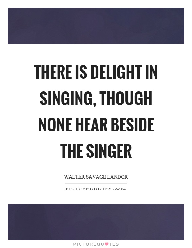 There is delight in singing, though none hear beside the singer Picture Quote #1