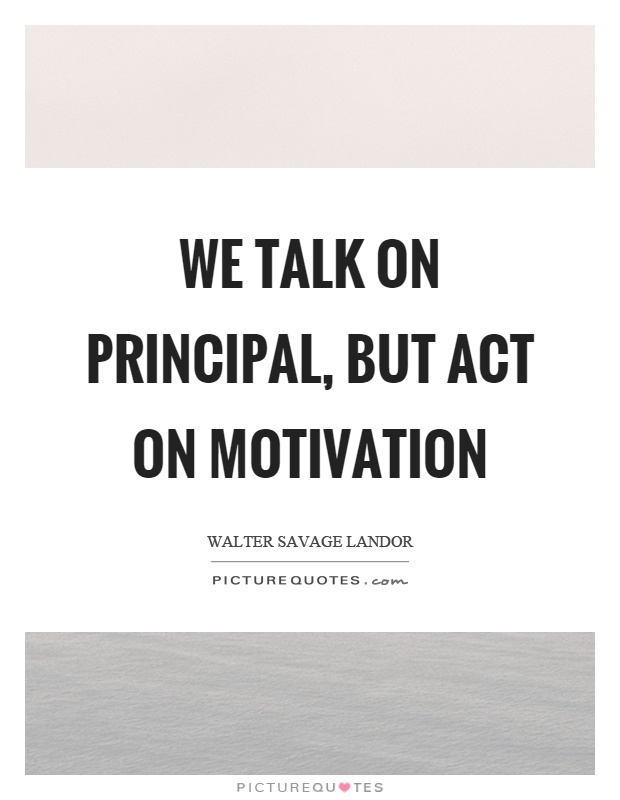 We talk on principal, but act on motivation Picture Quote #1