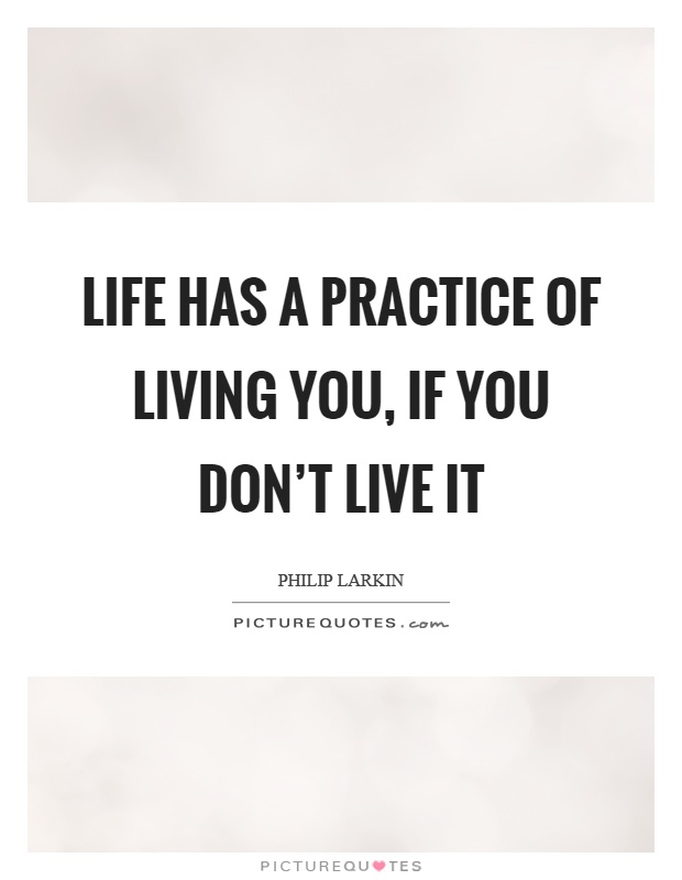 Life has a practice of living you, if you don't live it Picture Quote #1