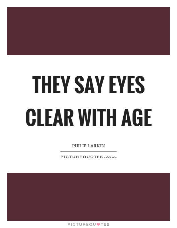 They say eyes clear with age Picture Quote #1