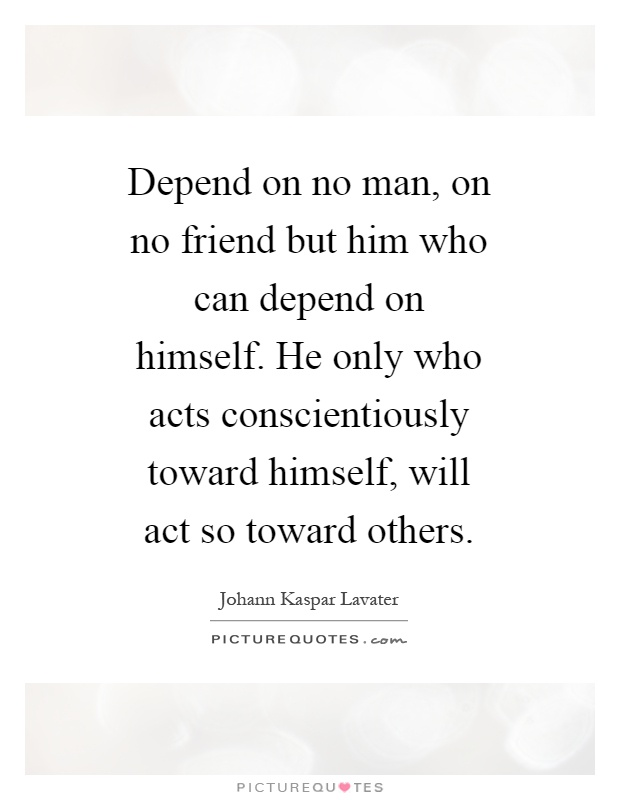 Depend on no man, on no friend but him who can depend on himself. He only who acts conscientiously toward himself, will act so toward others Picture Quote #1