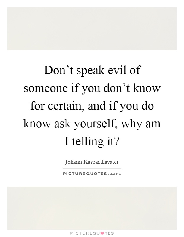 Don't speak evil of someone if you don't know for certain, and if you do know ask yourself, why am I telling it? Picture Quote #1