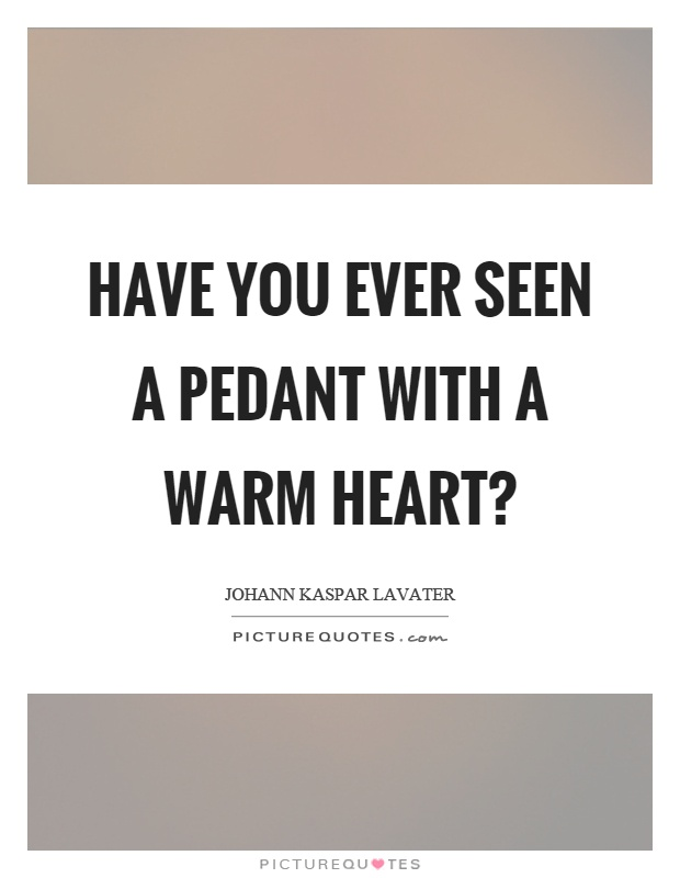Have you ever seen a pedant with a warm heart? Picture Quote #1